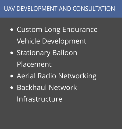 •	Custom Long Endurance Vehicle Development •	Stationary Balloon Placement •	Aerial Radio Networking •	Backhaul Network Infrastructure  UAV DEVELOPMENT AND CONSULTATION