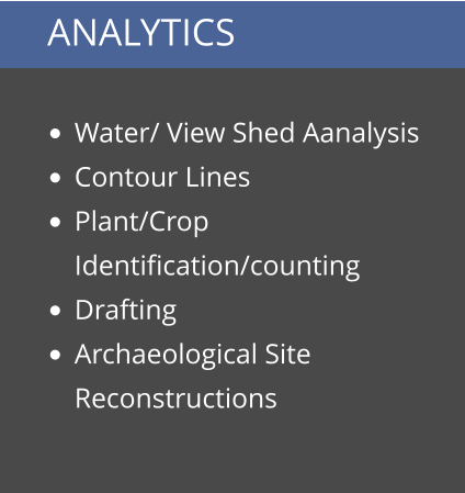 ANALYTICS  •	Water/ View Shed Aanalysis •	Contour Lines •	Plant/Crop Identification/counting •	Drafting •	Archaeological Site Reconstructions